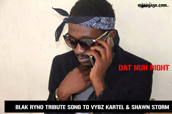 BLAK RYNO NEW MUSIC – DAT NUH RIGHT – VYBZ KARTEL & SHAWN STORM TRIBUTE