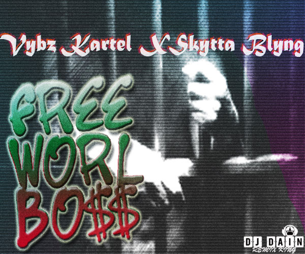 DJ DAIN PRESENTS VYBZ KARTEL FT SKYTTA BLYNG – FREE WORLD BOSS – DOWNLOAD