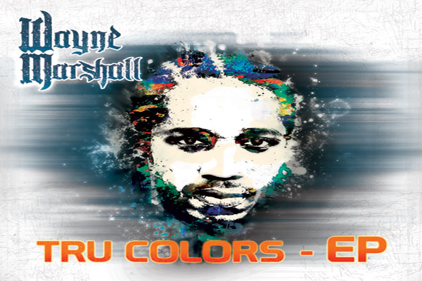 WAYNE MARSHALL'S BRAND NEW EP TRU COLORS – GHETTO YOUTHS INTERNATIONAL